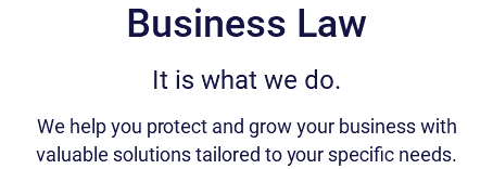 Business Law It is what we do. We help you protect and grow your business with valuable solutions tailored to your specific needs.