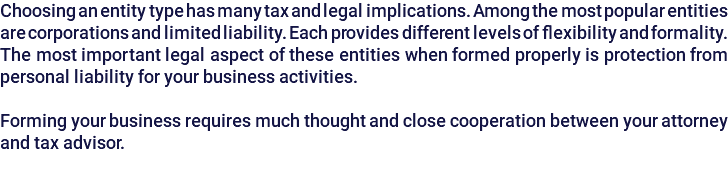 Choosing an entity type has many tax and legal implications. Among the most popular entities are corporations and limited liability. Each provides different levels of flexibility and formality. The most important legal aspect of these entities when formed properly is protection from personal liability for your business activities. Forming your business requires much thought and close cooperation between your attorney and tax advisor.